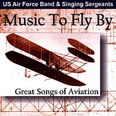 Music to Fly By - Great Songs of Aviation by The Us Air Force Band And Singing Sergeants