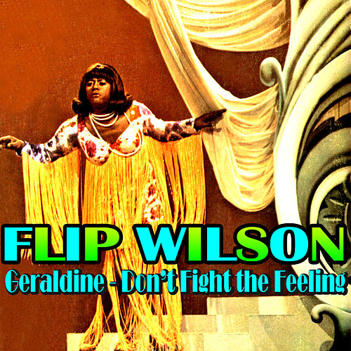 Geraldine - Don't Fight the Feeling by Flip Wilson