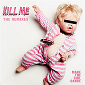 Kill Me (Remixes) by Make The Girl Dance
