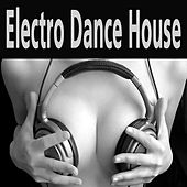 Electro Dance House (The Best Electro House, Electronic Dance, EDM, Techno, House & Progressive Trance) by Various Artists