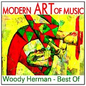 Modern Art of Music: Woody Herman - Best Of by Woody Herman