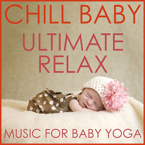 Chill Baby Ultimate Relax: Music for Baby Yoga, Sleep and Meditation by Chill Babies