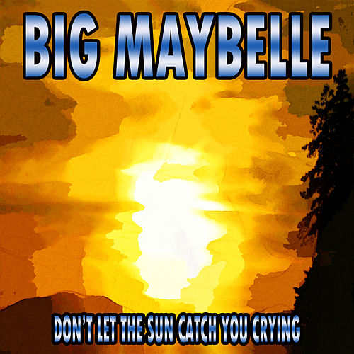 Don't Let the Sun Catch You Crying by Big Maybelle