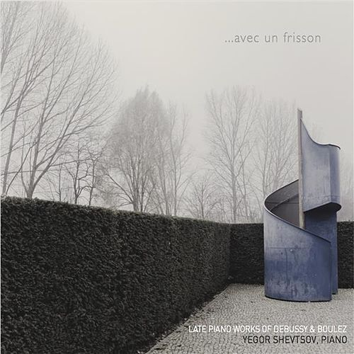 Avec un frisson: Late Piano Works of Debussy & Boulez by Yegor Shevtsov