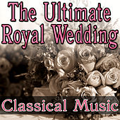 The Ultimate Royal Wedding - Classical Music by Music Classics