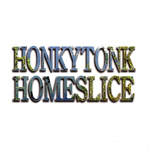Honkytonk Homeslice by Honkytonk Homeslice