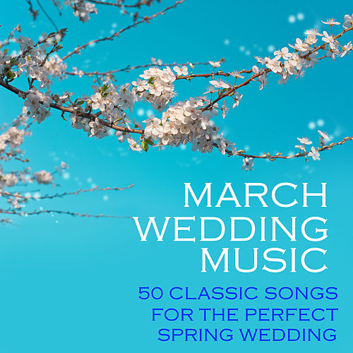 March Wedding Music, 50 Classic Songs for the Perfect Spring Wedding by Classical Wedding Music Experts