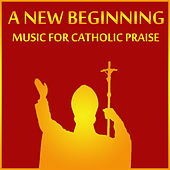 A New Beginning: Music for Catholic Praise by Christian Music Experts