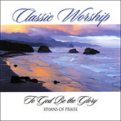 To God Be The Glory - Hymn Of Praise from the Classic Worship series by Various Artists