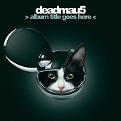 > Album Title Goes Here < by Deadmau5