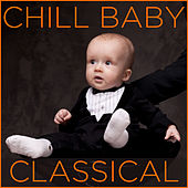 Chill Baby Classical: Relaxing Classical Music for Baby's Naptime and Playtime by Chill Babies
