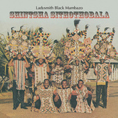 Shintsha Sithothobala by Ladysmith Black Mambazo