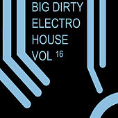 Big Dirty Electro House, Vol. 16 by Various Artists