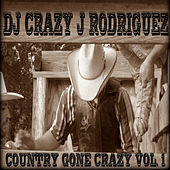 Country Gone Crazy, Vol. 1 by DJ Crazy J Rodriguez