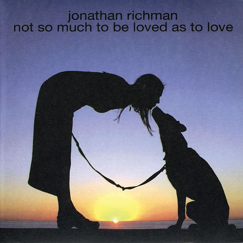Not So Much to Be Loved As to Love by Jonathan Richman