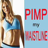 Pimp My Waistline (Unlock The Secrets To Getting A Flat Belly Fast) (The Best Music For Aerobics, Pumpin' Cardio Power, Plyo, Exercise, Fitness Workout) by Various Artists