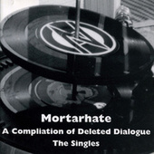 Mortarhate - A Compilation Of Deleted Dialogue - The Singles by Various Artists