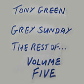 Grey Sunday: The Rest of Tony Green, Vol. Five by Tony Green