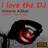 I Love the DJ (Remix Pack) by Victoria Aitken