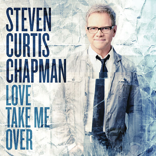 Love Take Me Over by Steven Curtis Chapman
