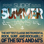 Super Summer Jams - The Hottest Classic Instrumental Rock, Surf, And Rockabilly of the 50's and 60's by Various Artists