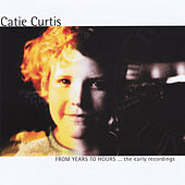 From Years to Hours... the Early Recordings by Catie Curtis