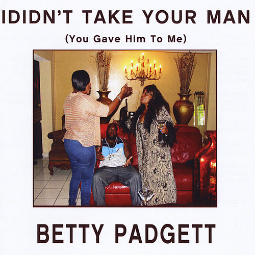 I Didn't Take Your Man(You Gave Him to Me) by Betty Padgett