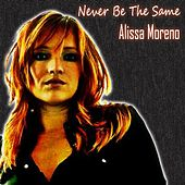 Never Be the Same by Alissa Moreno