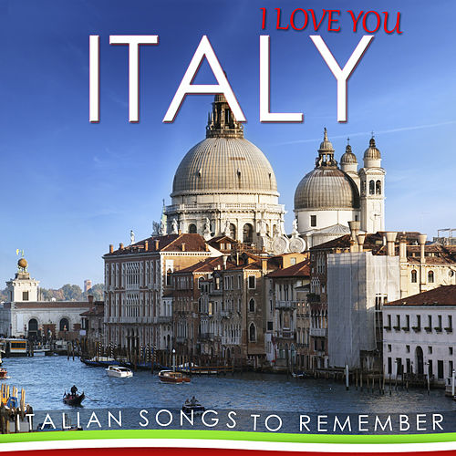 I Love You Italy. Italian Songs to Remember by Various Artists