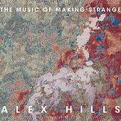 Alex Hills: The Music of Making Strange by Various Artists