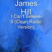 I Can't Believe It (Clean Radio Version) by James Hill