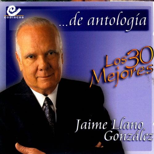 De Antologia Los 30 Mejores by Jaime Llano Gonzales