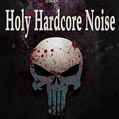 Holy Hardcore Noise (The Best Hardcore, Hardstyle, Hardjump, Gabber, Hardtech, Hardhouse, Oldschool, Early Rave & Schranz Compilation) by Various Artists