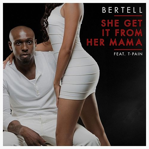 She Get It From Her Mama (feat. T-Pain) - Single by Bertell