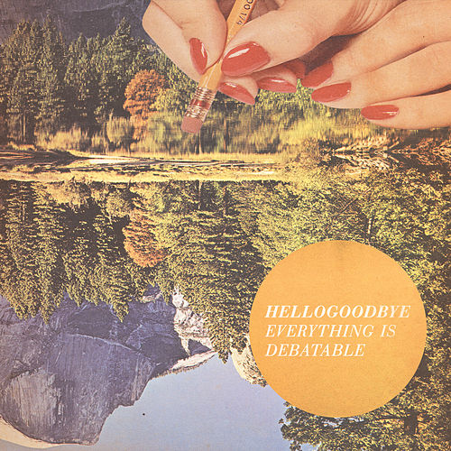 Everything Is Debatable by Hellogoodbye