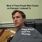 Most of These People Were Guests On Podcasts I Listened To by Papa Razzi and the Photogs