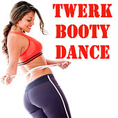 Twerk Booty Dance (The Best Music for Aerobics, Pumpin' Cardio Power, Plyo, Exercise, Steps, Barré, Curves, Sculpting, Fitness, Twerk Workout) by Various Artists