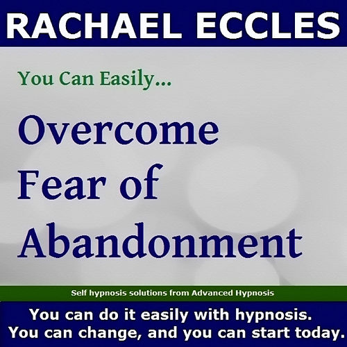 Self Hypnosis - You Can Easily Overcome Fear of Abandonment by Rachael Eccles
