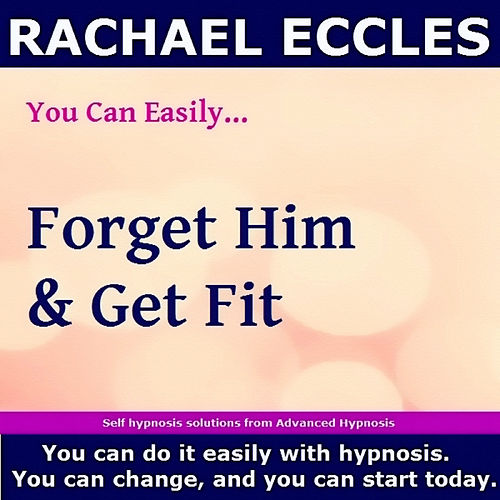Self Hypnosis - You Can Easily Forget Him & Get Fit by Rachael Eccles