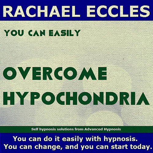 Self Hypnosis - You Can Easily Overcome Hypochondria by Rachael Eccles