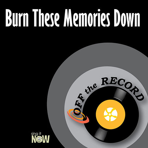Burn These Memories Down by Off the Record