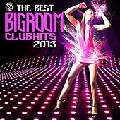 The Best Bigroom Clubhits 2013 by Various Artists