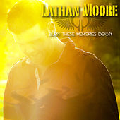 Burn These Memories Down - Single by Lathan Moore