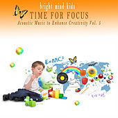 Time for Focus: Acoustic Music to Enhance Creativity (Bright Mind Kids), Vol. 5 by Various Artists