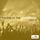 Trouble On the Dancefloor, Vol. 6 by Various Artists
