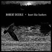Heart Like Feathers by Robert Deeble
