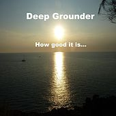 How Good It Is by Deep Grounder