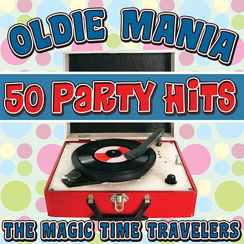 Oldie Mania: 50 Party Hits by The Magic Time Travelers
