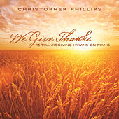 We Give Thanks: 15 Thanksgiving Hymns On Piano by Christopher Phillips