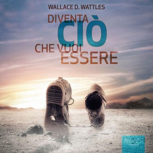 Diventa ciò che vuoi essere by Wallace D. Wattles